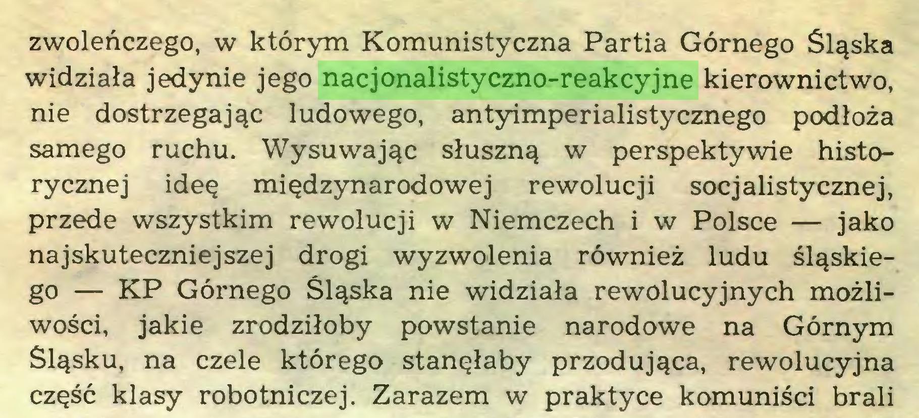 (...) zwoleńczego, w którym Komunistyczna Partia Górnego Śląska widziała jedynie jego nacjonalistyczno-reakcyjne kierownictwo, nie dostrzegając ludowego, antyimperialistycznego podłoża samego ruchu. Wysuwając słuszną w perspektywie historycznej ideę międzynarodowej rewolucji socjalistycznej, przede wszystkim rewolucji w Niemczech i w Polsce — jako najskuteczniejszej drogi wyzwolenia również ludu śląskiego — KP Górnego Śląska nie widziała rewolucyjnych możliwości, jakie zrodziłoby powstanie narodowe na Górnym Śląsku, na czele którego stanęłaby przodująca, rewolucyjna część klasy robotniczej. Zarazem w praktyce komuniści brali...