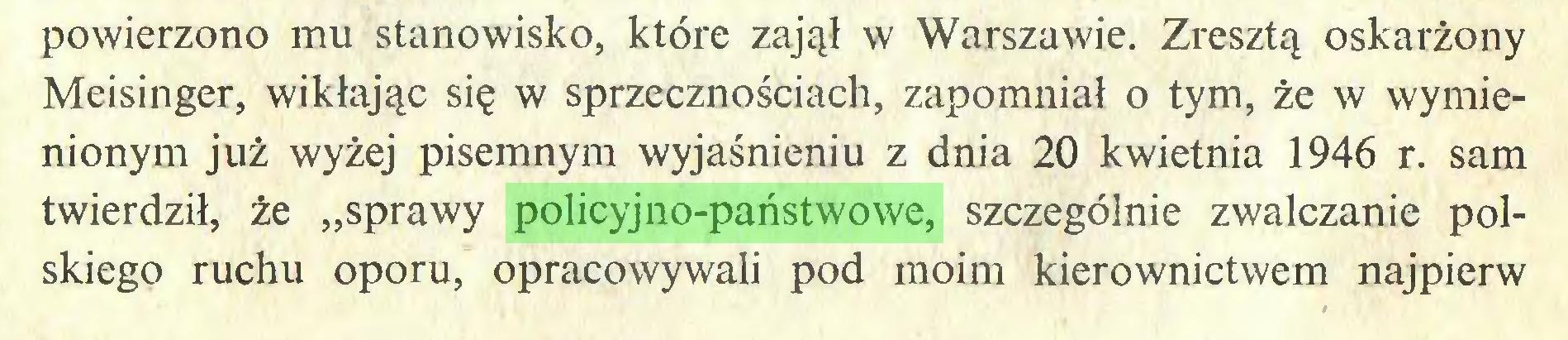 """(...) powierzono mu stanowisko, które zajął w Warszawie. Zresztą oskarżony Meisinger, wikłając się w sprzecznościach, zapomniał o tym, że w wymienionym już wyżej pisemnym wyjaśnieniu z dnia 20 kwietnia 1946 r. sam twierdził, że """"sprawy policyjno-państwowe, szczególnie zwalczanie polskiego ruchu oporu, opracowywali pod moim kierownictwem najpierw..."""