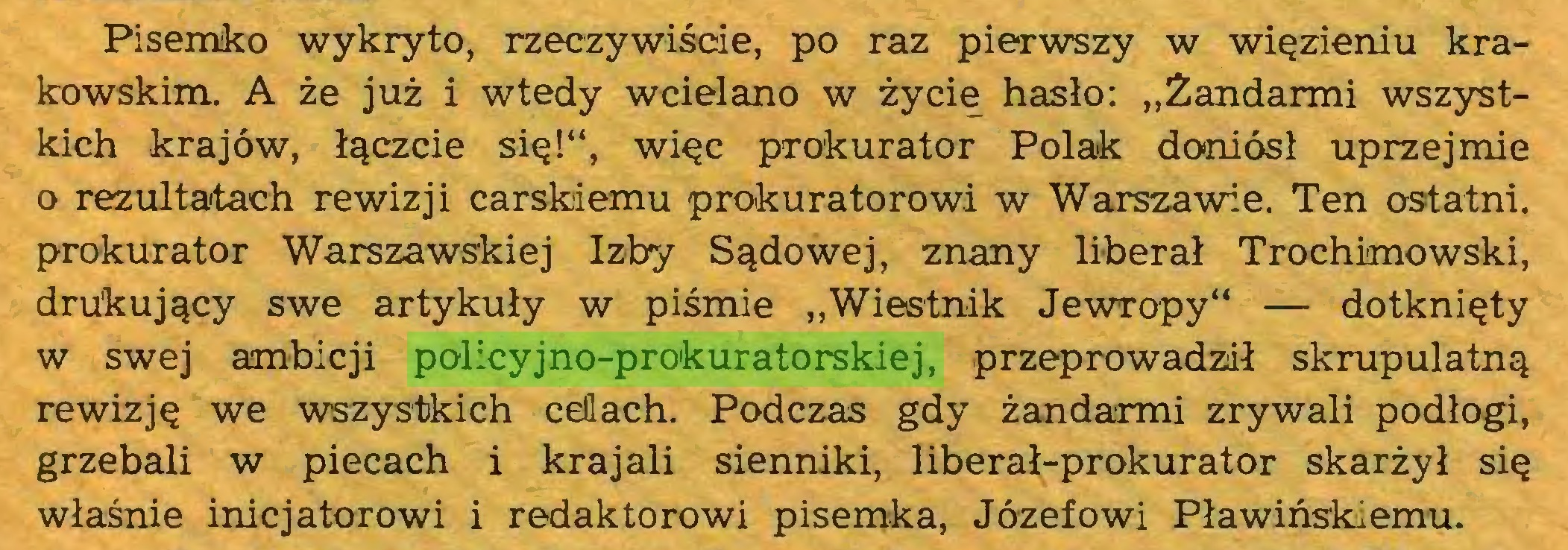 """(...) Pisemko wykryto, rzeczywiście, po raz pierwszy w więzieniu krakowskim. A że już i wtedy wcielano w życie hasło: """"Żandarmi wszystkich krajów, łączcie się!"""", więc prokurator Polak doniósł uprzejmie o rezultatach rewizji carskiemu prokuratorowi w Warszawie. Ten ostatni, prokurator Warszawskiej Izby Sądowej, znany liberał Trochimowski, drukujący swe artykuły w piśmie """"Wiestnik Jewropy"""" — dotknięty w swej ambicji policyjno-prokuratorskiej, przeprowadził skrupulatną rewizję we wszystkich celach. Podczas gdy żandarmi zrywali podłogi, grzebali w piecach i krajali sienniki, liberał-prokurator skarżył się właśnie inicjatorowi i redaktorowi pisemka, Józefowi Pławiński emu..."""