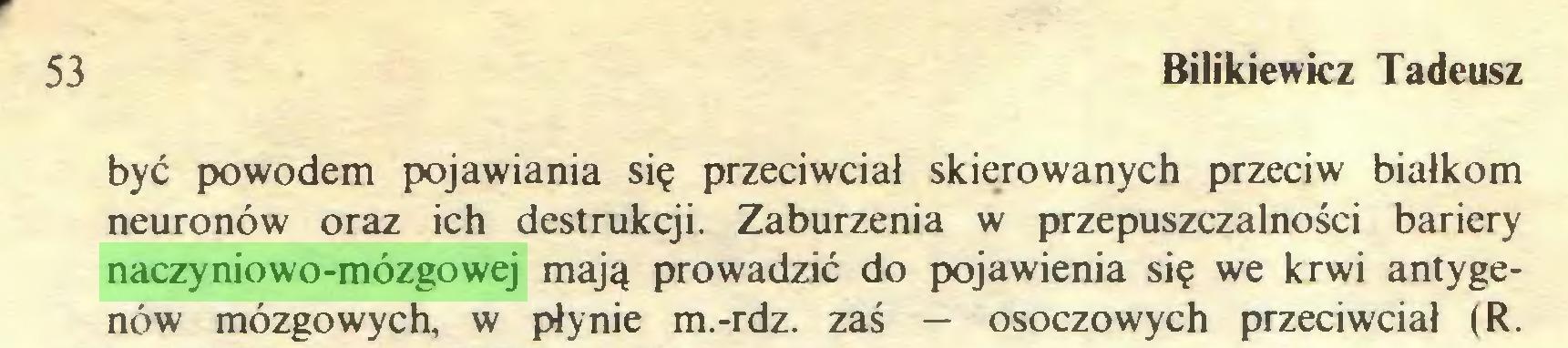 (...) 53 Bilikiewicz Tadeusz być powodem pojawiania się przeciwciał skierowanych przeciw białkom neuronów oraz ich destrukcji. Zaburzenia w przepuszczalności bariery naczyniowo-mózgowej mają prowadzić do pojawienia się we krwi antygenów mózgowych, w płynie m.-rdz. zaś — osoczowych przeciwciał (R...