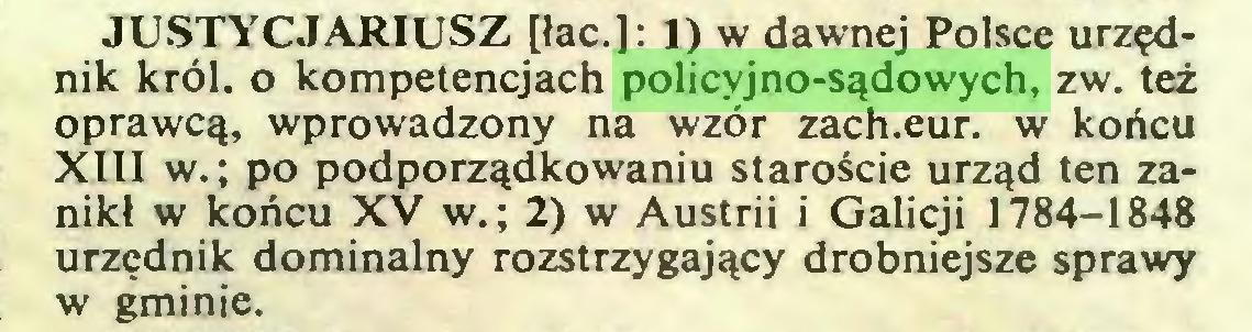 (...) JUSTYCJARIUSZ [łac.]: I) w dawnej Polsce urzędnik król. o kompetencjach policyjno-sądowych, zw. też oprawcą, wprowadzony na wzór zach.eur. w końcu XIII w.; po podporządkowaniu staroście urząd ten zanikł w końcu XV w.; 2) w Austrii i Galicji 1784-1848 urzędnik dominalny rozstrzygający drobniejsze sprawy w gminie...