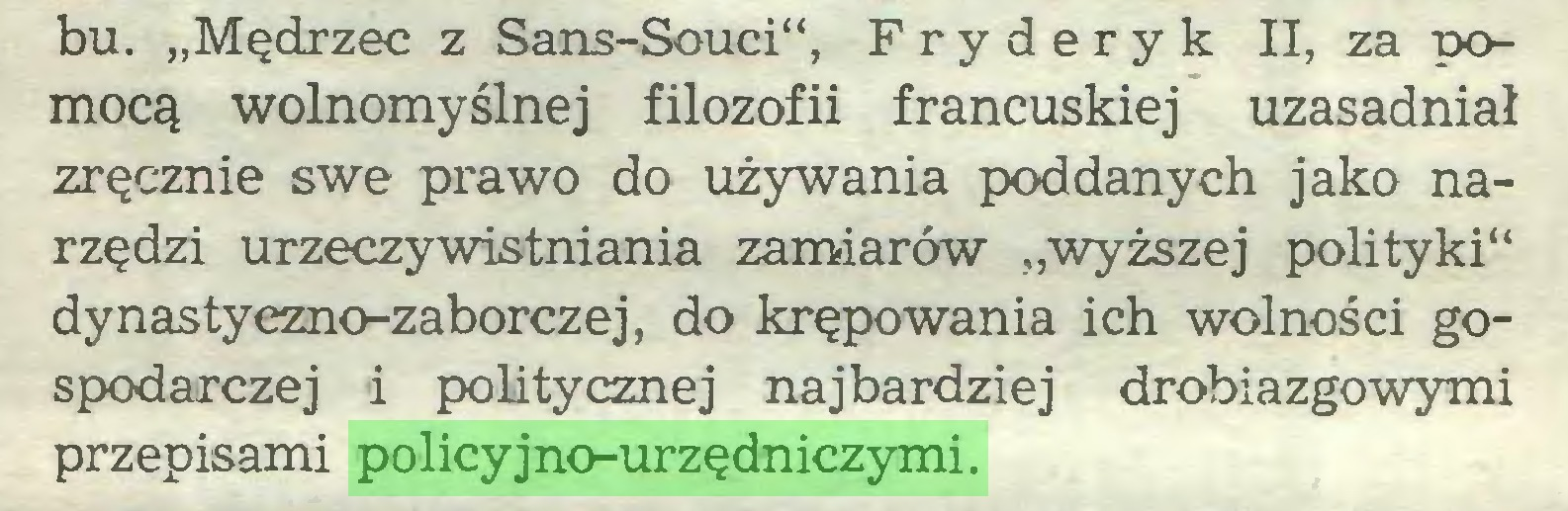 """(...) bu. """"Mędrzec z Sans-Souci"""", Fryderyk II, za pomocą wolnomyślnej filozofii francuskiej uzasadniał zręcznie swe prawo do używania poddanych jako narzędzi urzeczywistniania zamiarów """"wyższej polityki** dynastyezno-zaborczej, do krępowania ich wolności gospodarczej i politycznej najbardziej drobiazgowymi przepisami policyjno-urzędniczymi..."""