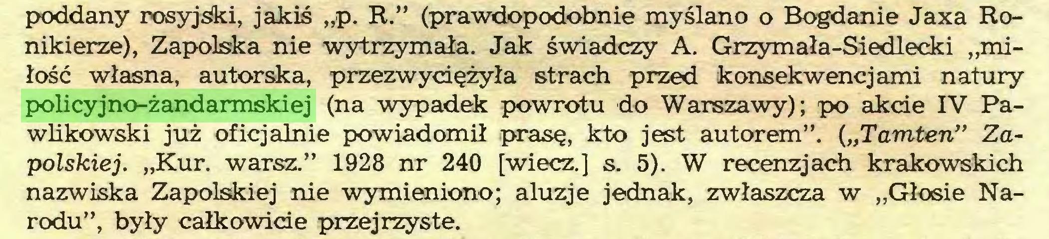 """(...) poddany rosyjski, jakiś """"p. R."""" (prawdopodobnie myślano o Bogdanie Jaxa Ronikierze), Zapolska nie wytrzymała. Jak świadczy A. Grzymała-Siedlecki """"miłość własna, autorska, przezwyciężyła strach przed konsekwencjami natury policyjno-żandarmskiej (na wypadek powrotu do Warszawy); po akcie IV Pawlikowski już oficjalnie powiadomił prasę, kto jest autorem"""". (""""Tamten"""" Zapolskiej. """"Kur. warsz."""" 1928 nr 240 [wiecz.] s. 5). W recenzjach krakowskich nazwiska Zapolskiej nie wymieniono; aluzje jednak, zwłaszcza w """"Głosie Narodu"""", były całkowicie przejrzyste..."""