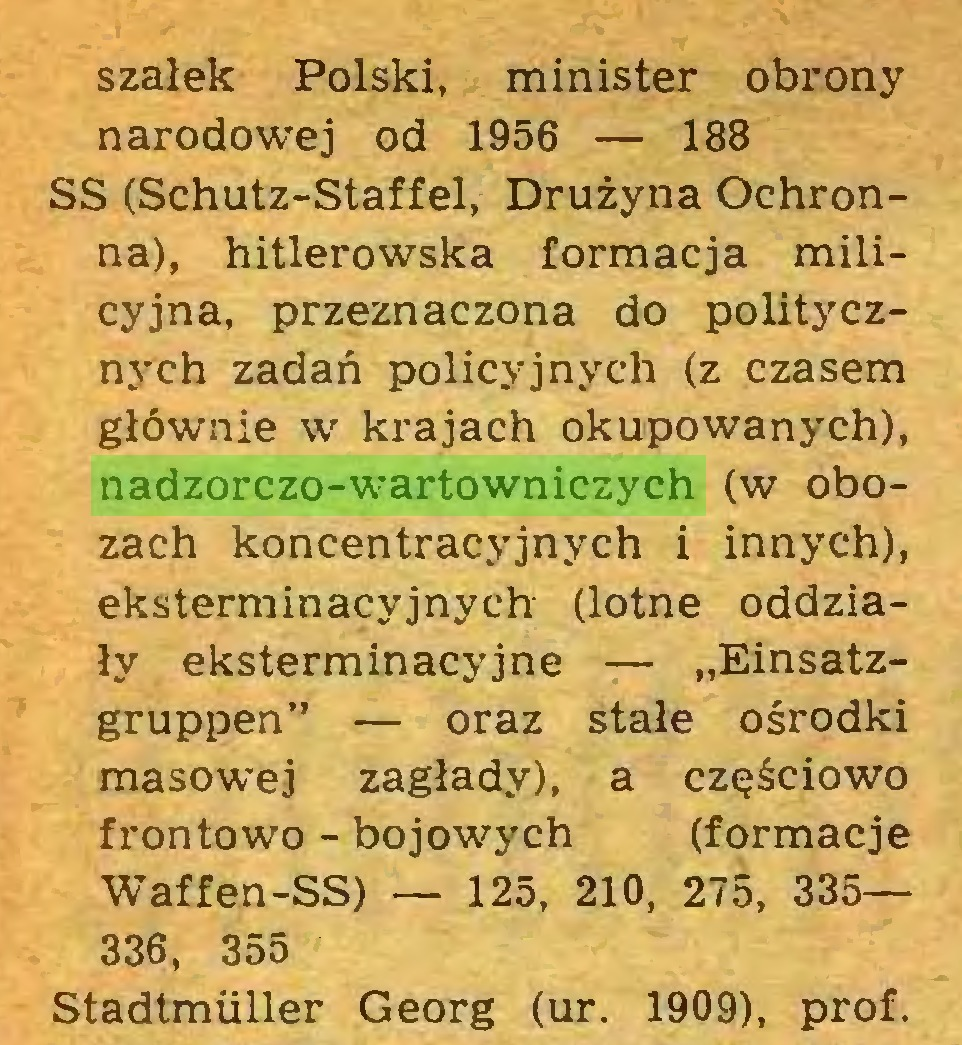 """(...) szalek Polski, minister obrony narodowej od 1956 — 188 SS (Schutz-Staffel, Drużyna Ochronna), hitlerowska formacja milicyjna, przeznaczona do politycznych zadań policyjnych (z czasem głównie w krajach okupowanych), nadzorczo-wartowniczych (w obozach koncentracyjnych i innych), eksterminacyjnych (lotne oddziały eksterminacyjne — """"Einsatzgruppen"""" — oraz stałe ośrodki masowej zagłady), a częściowo frontowo - bojowych (formacje Waffen-SS) — 125, 210, 275, 335— 336, 355 Stadtmüller Georg (ur. 1909), prof..."""