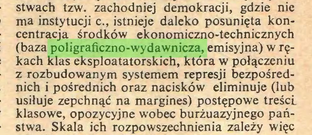 (...) stwach tzw. zachodniej demokracji, gdzie nie ma instytucji c., istnieje daleko posunięta koncentracja środków ekonomiczno-technicznych (baza poligraficzno-wydawnicza, emisyjna) w rękach klas eksploatatorskich, która w połączeniu z rozbudowanym systemem represji bezpośrednich i pośrednich oraz nacisków eliminuje (lub usiłuje zepchnąć na margines) postępowe treści klasowe, opozycyjne wobec burżuazyjnego państwa. Skala ich rozpowszechnienia zależy więc...