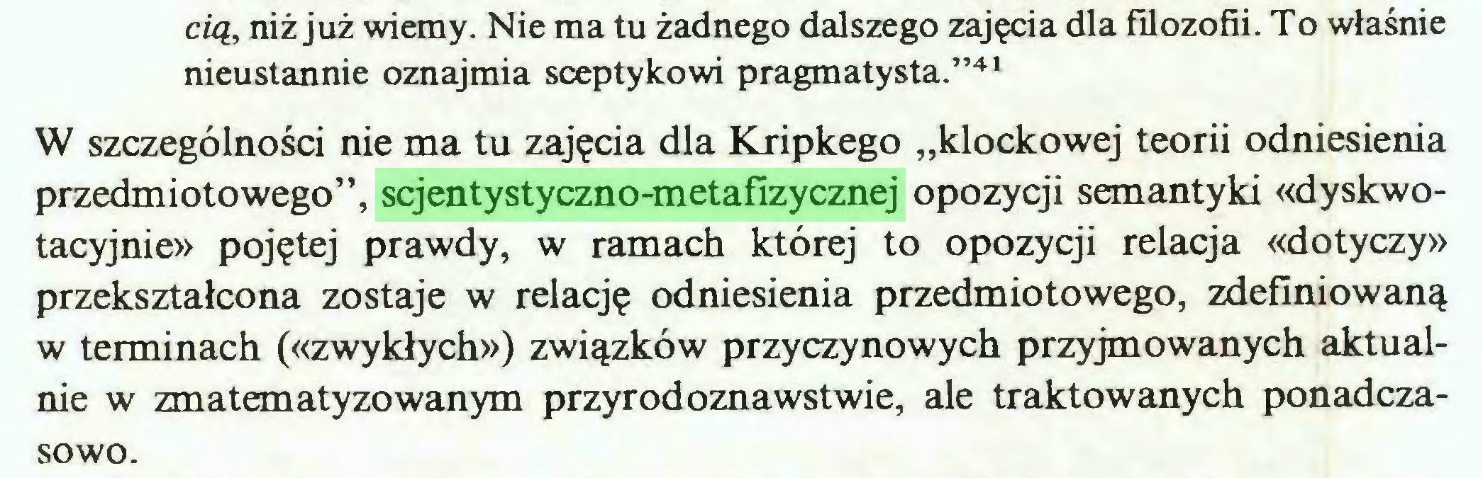 """(...) cią, niż już wiemy. Nie ma tu żadnego dalszego zajęcia dla filozofii. To właśnie nieustannie oznajmia sceptykowi pragmatysta.""""41 W szczególności nie ma tu zajęcia dla Kripkego """"klockowej teorii odniesienia przedmiotowego"""", scjentystyczno-metafizycznej opozycji semantyki «dyskwotacyjnie» pojętej prawdy, w ramach której to opozycji relacja «dotyczy» przekształcona zostaje w relację odniesienia przedmiotowego, zdefiniowaną w terminach («zwykłych») związków przyczynowych przyjmowanych aktualnie w zmatematyzowanym przyrodoznawstwie, ale traktowanych ponadczasowo..."""