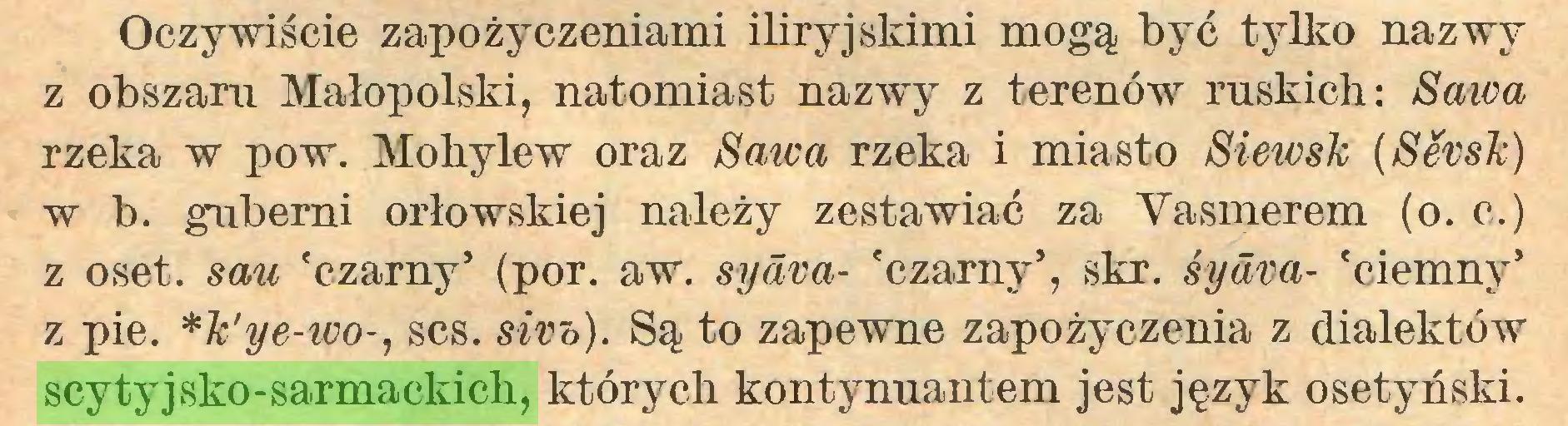 (...) Oczywiście zapożyczeniami iliryjskimi mogą być tylko nazwy z obszaru Małopolski, natomiast nazwy z terenów ruskich: Sawa rzeka w pow. Mohylew oraz Sawa rzeka i miasto Siewsk (Sévsk) w b. guberni orłowskiej należy zestawiać za Yasmerem (o. c.) z oset. sau 'czarny5 (por. aw. syäva- 'czarny5, skr. syäva- 'ciemny5 z pie. *k'ye-wo-, scs. sivb). Są to zapewne zapożyczenia z dialektów scytyjsko-sarmackich, których kontynuantem jest język osetyński...