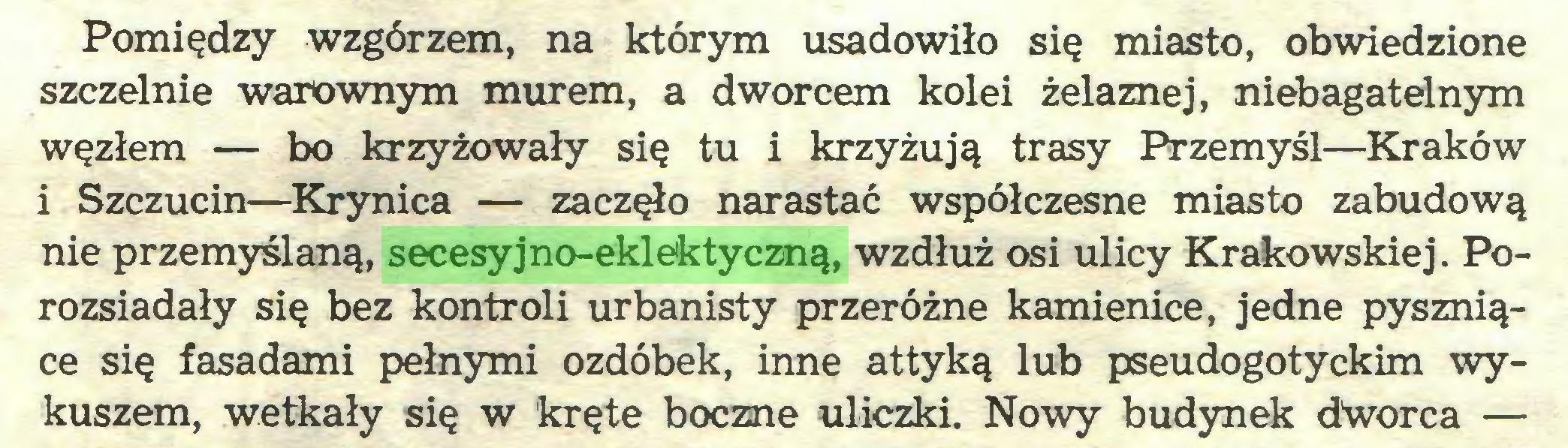 (...) Pomiędzy wzgórzem, na którym usadowiło się miasto, obwiedzione szczelnie warownym murem, a dworcem kolei żelaznej, niebagatelnym węzłem — bo krzyżowały się tu i krzyżują trasy Przemyśl—Kraków i Szczucin—Krynica — zaczęło narastać współczesne miasto zabudową nie przemyślaną, secesyjno-eklektyczną, wzdłuż osi ulicy Krakowskiej. Porozsiadały się bez kontroli urbanisty przeróżne kamienice, jedne pyszniące się fasadami pełnymi ozdóbek, inne attyką lub pseudogotyckim wykuszem, wetkały się w kręte boczne uliczki. Nowy budynek dworca —...
