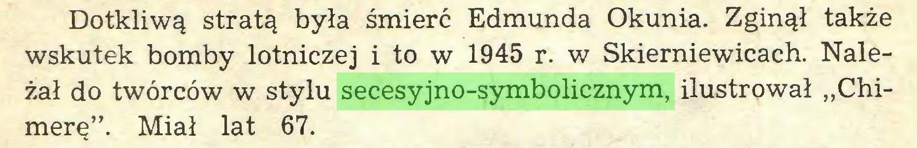 """(...) Dotkliwą stratą była śmierć Edmunda Okunia. Zginął także wskutek bomby lotniczej i to w 1945 r. w Skierniewicach. Należał do twórców w stylu secesyjno-symbolicznym, ilustrował """"Chimerę"""". Miał lat 67..."""