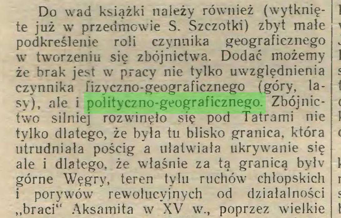 """(...) Do wad książki należy również (wytknięte już w przedmowde S. Szczotki) zbyt małe podkreślenie roli czynnika geograficznego w tworzeniu się zbójnictwa. Dodać możemy że brak jest w pracy nie tylko uwzględnienia czynnika fizyczno-geograficznego (góry, lasy), ałe i polityczno-geograficznego. Zbójnictwo silniej rozwinęło się pod Tatrami nie tylko dlatego, że była tu blisko granica, która utrudniała pościg a ułatwiała ukrywanie się ale i dlatego, że właśnie za tą granicą bvłv górne Węgry, teren tylu ruchóu: chłopskich i poryw'ów rewolucyjnych od działalności """"braci"""" Aksamita w XV w., poprzez wielkie..."""