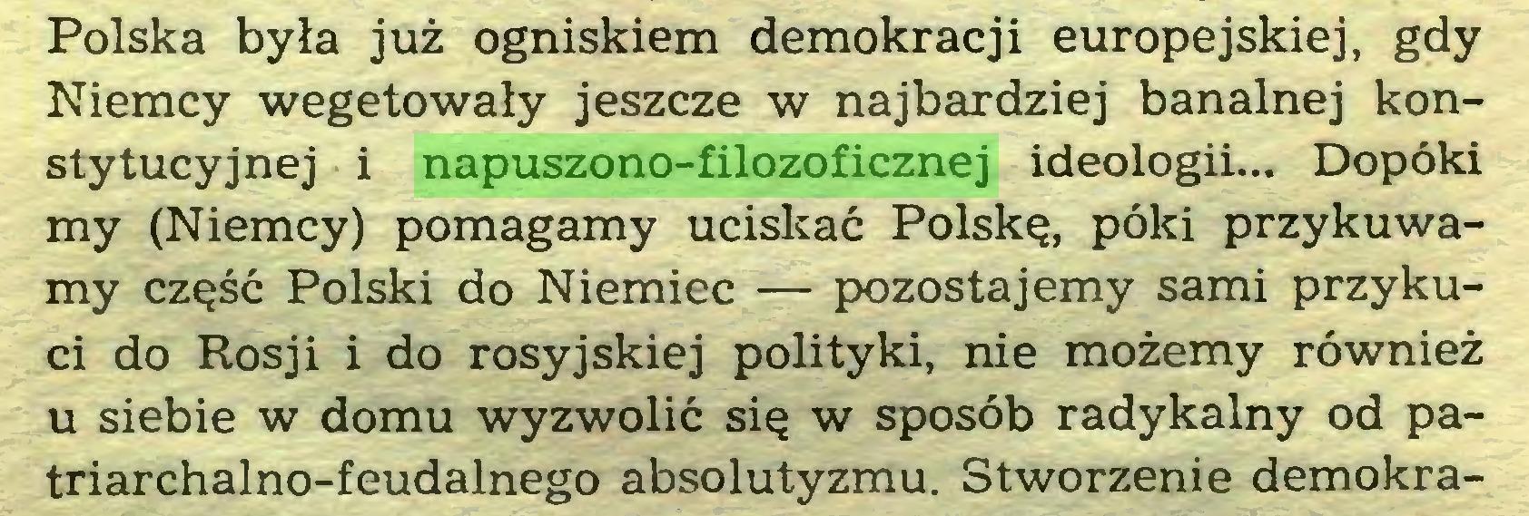 (...) Polska była już ogniskiem demokracji europejskiej, gdy Niemcy wegetowały jeszcze w najbardziej banalnej konstytucyjnej i napuszono-filozoficznej ideologii... Dopóki my (Niemcy) pomagamy uciskać Polskę, póki przykuwamy część Polski do Niemiec — pozostajemy sami przykuci do Rosji i do rosyjskiej polityki, nie możemy również u siebie w domu wyzwolić się w sposób radykalny od patriarchalno-feudalnego absolutyzmu. Stworzenie demokra...