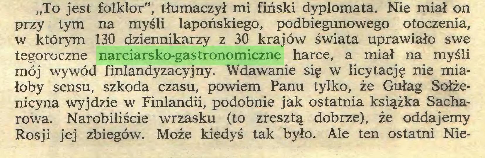 """(...) """"To jest folklor"""", tłumaczył mi fiński dyplomata. Nie miał on przy tym na myśli lapońskiego, podbiegunowego otoczenia, w którym 130 dziennikarzy z 30 krajów świata uprawiało swe tegoroczne narciarsko-gastronomiczne harce, a miał na myśli mój wywód finlandyzacyjny. Wdawanie się w licytację nie miałoby sensu, szkoda czasu, powiem Panu tylko, że Gułag Sołżenicyna wyjdzie w Finlandii, podobnie jak ostatnia książka Sacharowa. Narobiliście wrzasku (to zresztą dobrze), że oddajemy Rosji jej zbiegów. Może kiedyś tak było. Ale ten ostatni Nie..."""