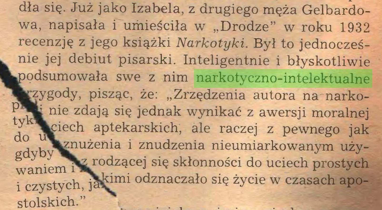 """(...) dła się. Już jako Izabela, z drugiego męża Gelbardowa, napisała i umieściła w """"Drodze"""" w roku 1932 recenzję z jego książki Narkotyki. Był to jednocześnie jej debiut pisarski. Inteligentnie i błyskotliwie ipodsumowała swe z nim narkotyczno-intelektualne rzygody, pisząc, że: """"Zrzędzenia autora na narko^ nie zdają się jednak wynikać z awersji moralnej do utieCh aPtekarskich> ale raczej z pewnego jak , , l^nużeńia i znudzenia nieumiarkowanym używanien^SL5°dzącej siS skłonności do uciech prostych i czystychTj^s^1™ odznaczało życie w czasach apostolskich."""" . ..."""