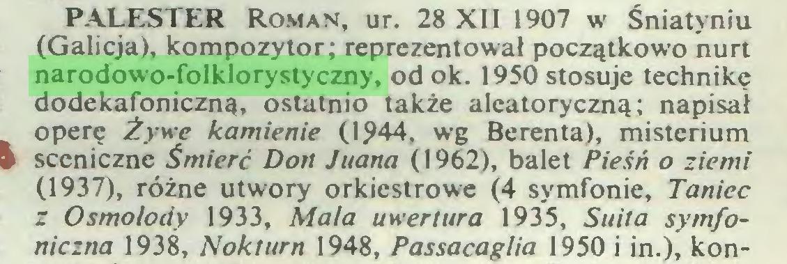 (...) PALESTER Roman, ur. 28 XII 1907 w Śniatyniu (Galicja), kompozytor; reprezentował początkowo nurt narodowo-folklorystyczny, odok. 1950 stosuje technikę dodekafoniczną, ostatnio także aleatoryczną; napisał operę Żywe kamienie (1944, wg Berenta), misterium sceniczne Śmierć Don Juana (1962), balet Pieśń o ziemi (1937), różne utwory orkiestrowe (4 symfonie, Taniec z Osmolody 1933, Mala uwertura 1935, Suita symfoniczna 1938, Nokturn 1948, Passacaglia 1950 i in.), kon...