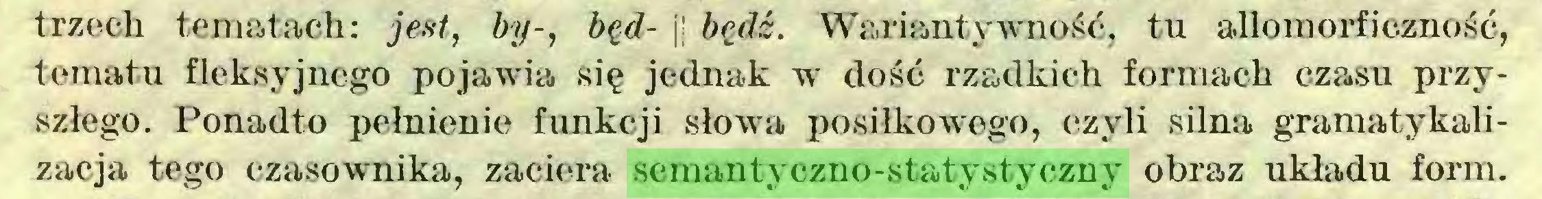 (...) trzech tematach: jest, by-, będ- j! będź. Wariantywność, tu allomorficzność, tematu fleksyjnego pojawia się jednak w dość rzadkich formach czasu przyszłego. Ponadto pełnienie funkcji słowa posiłkowego, czyli silna gramatykalizacja tego czasownika, zaciera semantyczno-statystyczny obraz układu form...