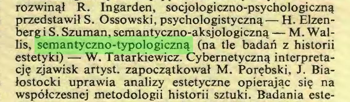 (...) rozwinął R. Ingarden, socjologiczno-psychologiczną przedstawił S. Ossowski, psychologistyczną — H. Elzenberg i S. Szuman, semantyczno-aksjologiczną — M. Wallis, semantyczno-typologiczną (na tle badań z historii estetyki) — W. Tatarkiewicz. Cybernetyczną interpretację zjawisk artyst. zapoczątkował M. Porębski, J. Białostocki uprawia analizy estetyczne opierając się na współczesnej metodologii historii sztuki. Badania este...
