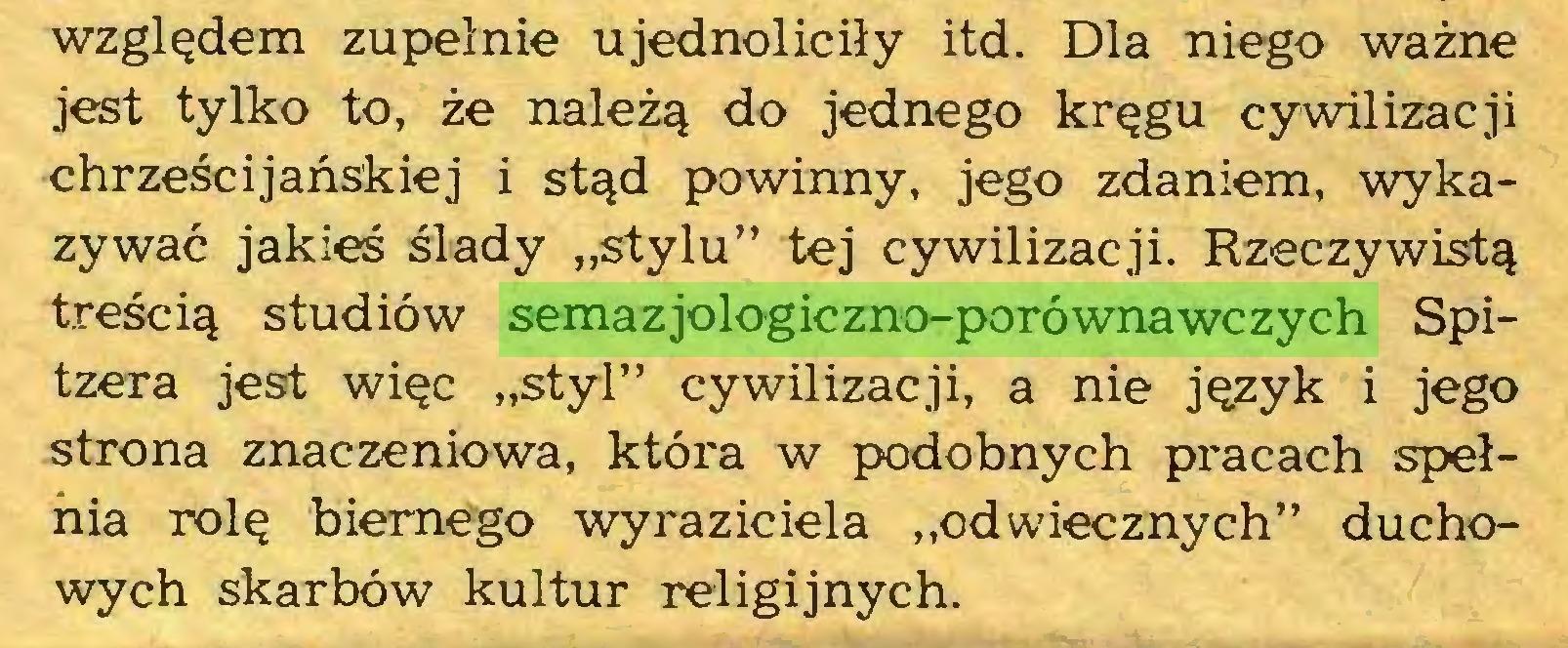 """(...) względem zupełnie ujednoliciły itd. Dla niego ważne jest tylko to, że należą do jednego kręgu cywilizacji chrześcijańskiej i stąd powinny, jego zdaniem, wykazywać jakieś ślady """"stylu"""" tej cywilizacji. Rzeczywistą treścią studiów semazjologiczno-porównawczych Spitzera jest więc """"styl"""" cywilizacji, a nie język i jego strona znaczeniowa, która w podobnych pracach spełnia rolę biernego wyraziciela """"odwiecznych"""" duchowych skarbów kultur religijnych..."""