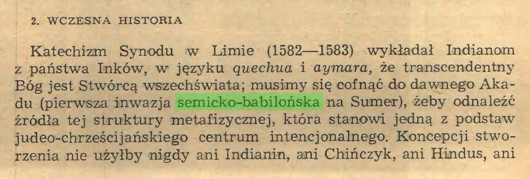 (...) 2. WCZESNA HISTORIA Katechizm Synodu w Limie (1582—1583) wykładał Indianom z państwa Inków, w języku ąuechua i aymara, że transcendentny Bóg jest Stwórcą wszechświata; musimy się cofnąć do dawnego Akadu (pierwsza inwazja semicko-babilońska na Sumer), żeby odnaleźć źródła tej struktury metafizycznej, która stanowi jedną z podstaw judeo-chrześcijańsłdego centrum intencjonalnego. Koncepcji stworzenia nie użyłby nigdy ani Indianin, ani Chińczyk, ani Hindus, ani...