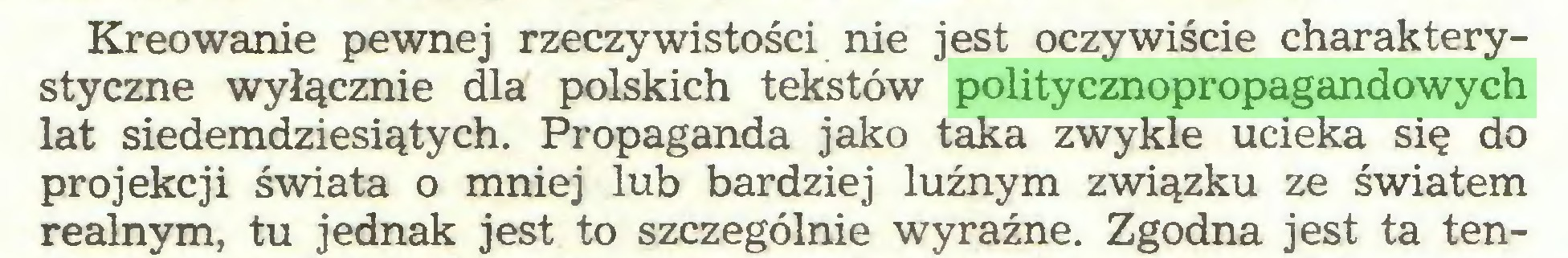 (...) Kreowanie pewnej rzeczywistości nie jest oczywiście charakterystyczne wyłącznie dla polskich tekstów politycznopropagandowych lat siedemdziesiątych. Propaganda jako taka zwykle ucieka się do projekcji świata o mniej lub bardziej luźnym związku ze światem realnym, tu jednak jest to szczególnie wyraźne. Zgodna jest ta ten...