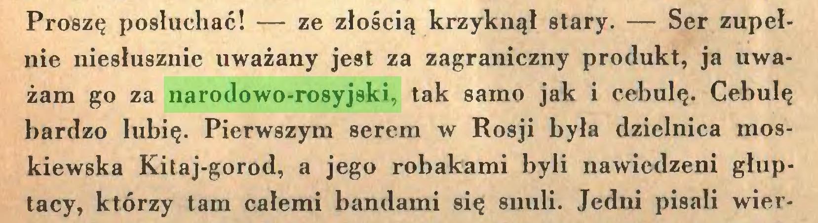 (...) Proszę posłuchać! — ze złością krzyknął stary. — Ser zupełnie niesłusznie uważany jest za zagraniczny produkt, ja uważam go za narodowo-rosyjski, tak samo jak i cebulę. Cebulę bardzo lubię. Pierwszym serem w Rosji była dzielnica moskiewska Kitaj-gorod, a jego robakami byli nawiedzeni głuptacy, którzy tam całemi bandami się snuli. Jedni pisali wier...