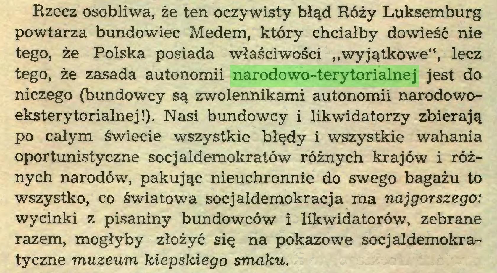"""(...) Rzecz osobliwa, że ten oczywisty błąd Róży Luksemburg powtarza bundowiec Medem, który chciałby dowieść nie tego, że Polska posiada właściwości """"wyjątkowe"""", lecz tego, że zasada autonomii narodowo-terytorialnej jest do niczego (bundowcy są zwolennikami autonomii narodowoeksterytonalnej!). Nasi bundowcy i likwidatorzy zbierają po całym świecie wszystkie błędy i wszystkie wahania oportunistyczne socjaldemokratów różnych krajów i różnych narodów, pakując nieuchronnie do swego bagażu to wszystko, co światowa socjaldemokracja ma najgorszego: wycinki z pisaniny bundowców i likwidatorów, zebrane razem, mogłyby złożyć się na pokazowe socjaldemokratyczne muzeum kiepskiego smaku..."""