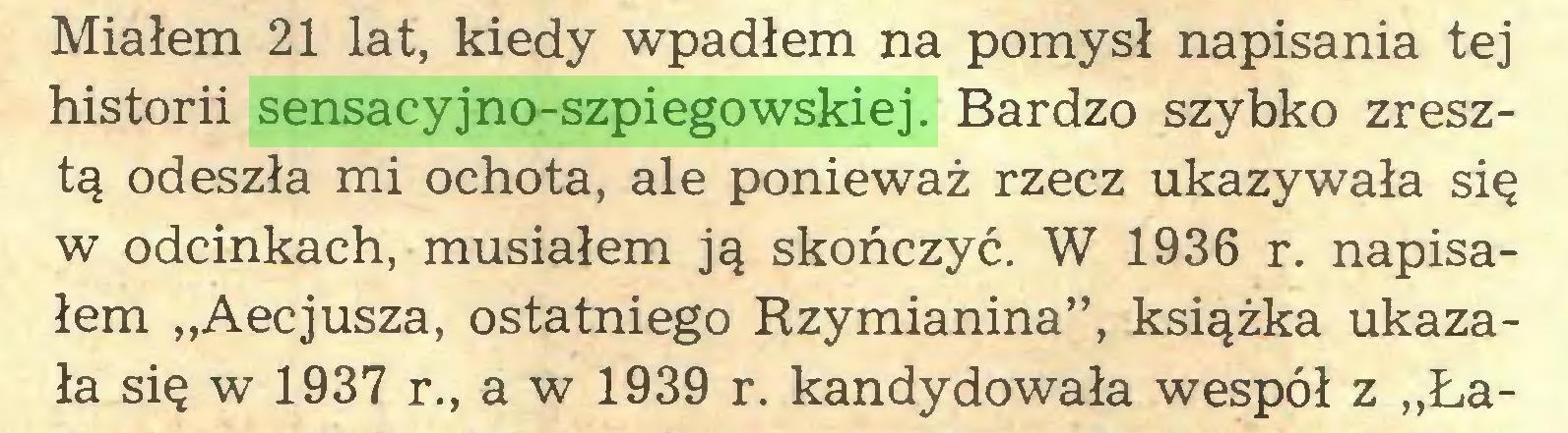 """(...) Miałem 21 lat, kiedy wpadłem na pomysł napisania tej historii sensacyjno-szpiegowskiej. Bardzo szybko zresztą odeszła mi ochota, ale ponieważ rzecz ukazywała się w odcinkach, musiałem ją skończyć. W 1936 r. napisałem """"Aecjusza, ostatniego Rzymianina"""", książka ukazała się w 1937 r., a w 1939 r. kandydowała wespół z """"Ła..."""