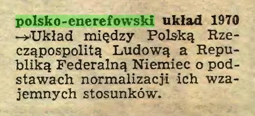 (...) polsko-enerefowski układ 1970 -►Układ między Polską Rzecząpospolitą Ludową a Republiką Federalną Niemiec o podstawach normalizacji ich wzajemnych stosunków...