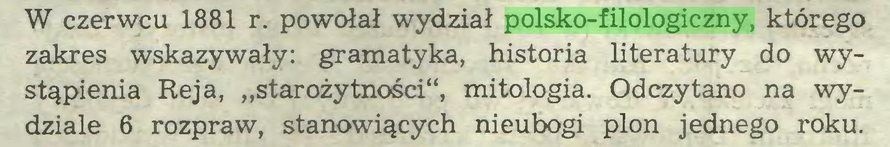 """(...) W czerwcu 1881 r. powołał wydział polsko-filologiczny, którego zakres wskazywały: gramatyka, historia literatury do wystąpienia Reja, """"starożytności"""", mitologia. Odczytano na wydziale 6 rozpraw, stanowiących nieubogi plon jednego roku..."""