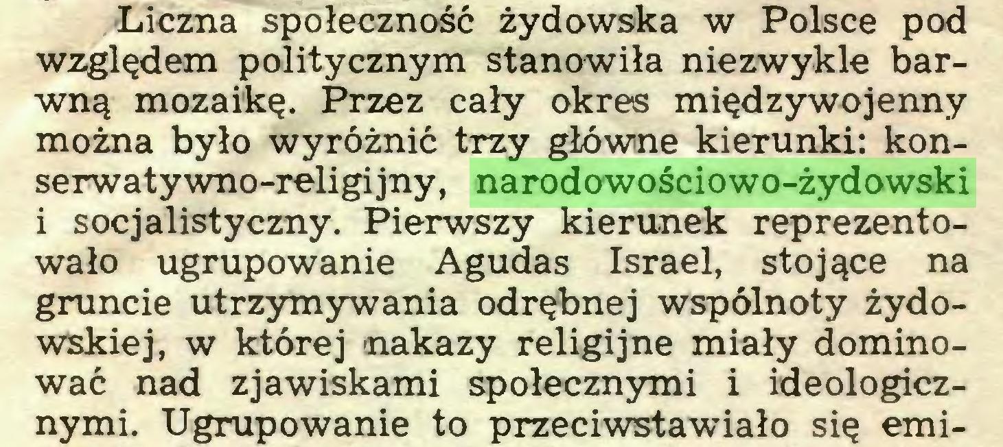 (...) Liczna społeczność żydowska w Polsce pod względem politycznym stanowiła niezwykle barwną mozaikę. Przez cały okres międzywojenny można było wyróżnić trzy główne kierunki: konserwatywno-religijny, narodowościowo-żydowski i socjalistyczny. Pierwszy kierunek reprezentowało ugrupowanie Agudas Israel, stojące na gruncie utrzymywania odrębnej wspólnoty żydowskiej, w której nakazy religijne miały dominować nad zjawiskami społecznymi i ideologicznymi. Ugrupowanie to przeciwstawiało się emi...