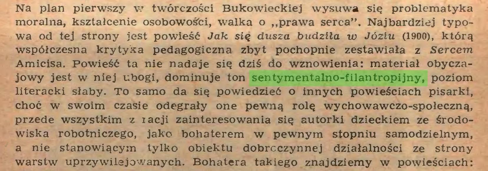 """(...) Na plan pierwszy w twórczości Bukowieckiej wysuwa się problematyka moralna, kształcenie osobowośfci, walka o """"prawa serca"""". Najbardziej typowa od tej strony jest powieść Jak się dusza budziła w Józiu (1900), którą współczesna krytyka pedagogiczna zbyt pochopnie zestawiała z Sercem Amicisa. Powieść ta nie nadaje się dziś do wznowienia: materiał obyczajowy jest w niej ubogi, dominuje ton sentymentalno-filantropijny, poziom literacki słaby. To samo da się powiedzieć o innych powieściach pisarki, choć w swoim czasie odegrały one pewną rolę wychowawczo-społeczną, przede wszystkim z racji zainteresowania się autorki dzieckiem ze środowiska robotniczego, jako bohaterem w pewnym stopniu samodzielnym, a nie stanowiącym tylko obiektu dobroczynnej działalności ze strony warstw uprzywilejowanych. Bohatera takiego znajdziemy w powieściach:..."""
