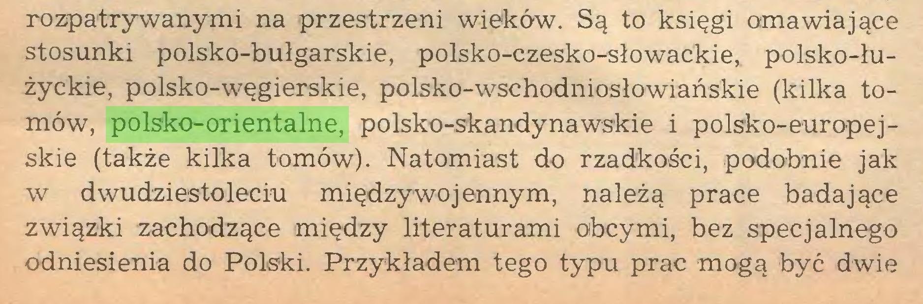 (...) rozpatrywanymi na przestrzeni wieków. Są to księgi omawiające stosunki polsko-bułgarskie, polsko-czesko-słowackie, polsko-łużyckie, polsko-węgierskie, polsko-wschodniosłowiańskie (kilka tomów, polsko-orientalne, polsko-skandynawskie i polsko-europejskie (także kilka tomów). Natomiast do rzadkości, podobnie jak w dwudziestoleciu międzywojennym, należą prace badające związki zachodzące między literaturami obcymi, bez specjalnego odniesienia do Polski. Przykładem tego typu prac mogą być dwie...