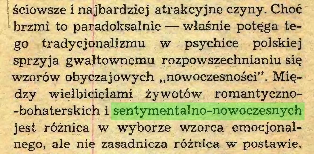 """(...) ściowsze i najbardziej atrakcyjne czyny. Choć brzmi to paradoksalnie — właśnie potęga tego tradycjonalizmu w psychice polskiej sprzyja gwałtownemu rozpowszechnianiu się wzorów obyczajowych """"nowoczesności"""". Między wielbicielami żywotów romantyczno-bohaterskich i sentymentalno-nowoczesnych jest różnica w wyborze wzorca emocjonalnego, ale nie zasadnicza różnica w postawie..."""