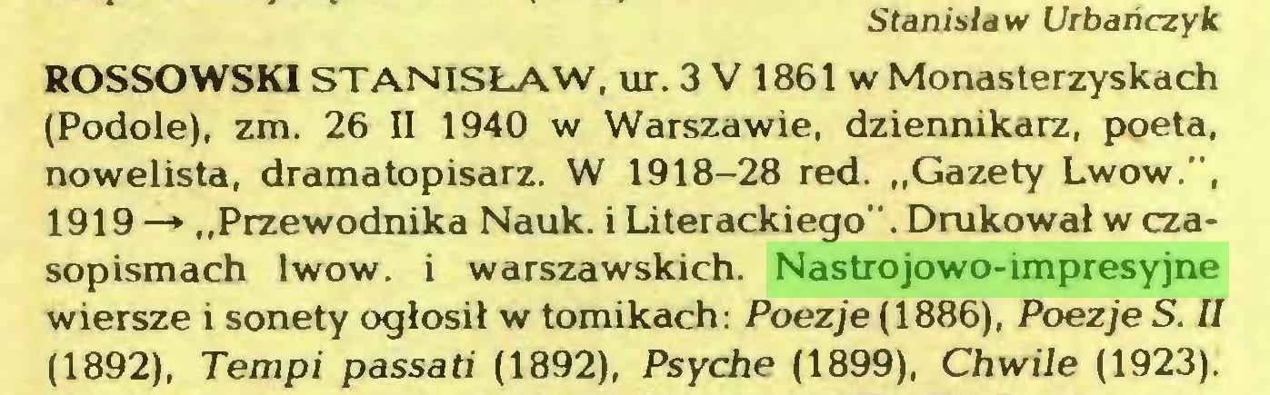 """(...) Stanisław Urbańczyk ROSSOWSKI STANISŁAW, ur. 3 V 1861 w Monasterzyskach (Podole), zm. 26 II 1940 w Warszawie, dziennikarz, poeta, nowelista, dramatopisarz. W 1918-28 red. """"Gazety Lwów."""", 1919—» """"Przewodnika Nauk. i Literackiego"""". Drukował w czasopismach lwów. i warszawskich. Nastrojowo-impresyjne wiersze i sonety ogłosił w tomikach: Poezje (1886), Poezje S. II (1892), Tempi passati (1892), Psyche (1899), Chwile (1923)..."""