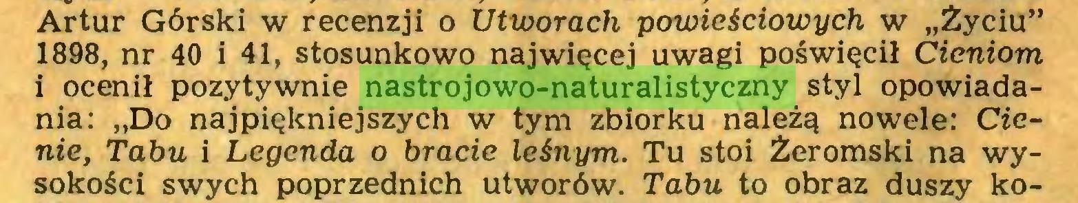 """(...) Artur Górski w recenzji o Utworach powieściowych w """"Życiu"""" 1898, nr 40 i 41, stosunkowo najwięcej uwagi poświęcił Cieniom i ocenił pozytywnie nastrojowo-naturalistyczny styl opowiadania: """"Do najpiękniejszych w tym zbiorku należą nowele: Cienie, Tabu i Legenda o bracie leśnym. Tu stoi Żeromski na wysokości swych poprzednich utworów. Tabu to obraz duszy ko..."""