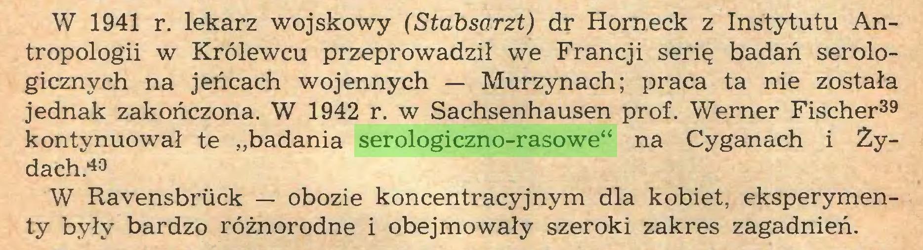 """(...) W 1941 r. lekarz wojskowy (Stabsarzt) dr Horneck z Instytutu Antropologii w Królewcu przeprowadził we Francji serię badań serologicznych na jeńcach wojennych — Murzynach; praca ta nie została jednak zakończona. W 1942 r. w Sachsenhausen prof. Werner Fischer39 40 kontynuował te """"badania serologiczno-rasowe"""" na Cyganach i Ży¬ dach.43 W Ravensbrück — obozie koncentracyjnym dla kobiet, eksperymenty były bardzo różnorodne i obejmowały szeroki zakres zagadnień..."""