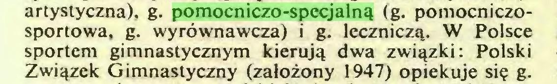 (...) artystyczna), g. pomocniczo-specjalną (g. pomocniczosportowa, g. wyrównawcza) i g. leczniczą. W Polsce sportem gimnastycznym kierują dwa związki: Polski Związek Gimnastyczny (założony 1947) opiekuje się g...