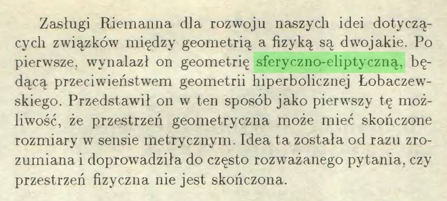 (...) Zasługi Riemanna dla rozwoju naszych idei dotyczących związków między geometrią a fizyką są dwojakie. Po pierwsze, wynalazł on geometrię sferyczno-eliptyczną, będącą przeciwieństwem geometrii hiperbolicznej Łobaczewskiego. Przedstawił on w ten sposób jako pierwszy tę możliwość, że przestrzeń geometryczna może mieć skończone rozmiary w sensie metrycznym. Idea ta została od razu zrozumiana i doprowadziła do często rozważanego pytania, czy przestrzeń fizyczna nie jest skończona...