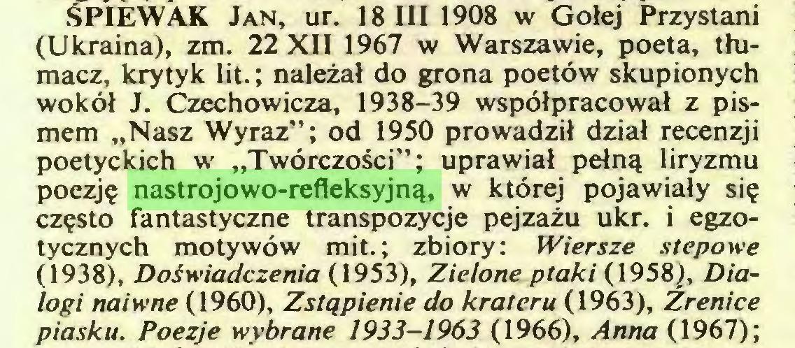 """(...) ŚPIEWAK Jan, ur. 18 III 1908 w Gołej Przystani (Ukraina), zm. 22 XII 1967 w Warszawie, poeta, tłumacz, krytyk lit. ; należał do grona poetów skupionych wokół J. Czechowicza, 1938-39 współpracował z pismem """"Nasz Wyraz""""; od 1950 prowadził dział recenzji poetyckich w """"Twórczości""""; uprawiał pełną liryzmu poezję nastrojowo-refleksyjną, w której pojawiały się często fantastyczne transpozycje pejzażu ukr. i egzotycznych motywów mit.; zbiory: Wiersze stepowe (1938), Doświadczenia (1953), Zielone ptaki (1958), Dialogi naiwne (1960), Zstąpienie do krateru (1963), Źrenice piasku. Poezje wybrane 1933-1963 (1966), Anna (1967) ;..."""