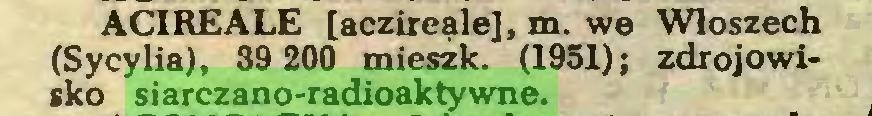 (...) ACIREALE [aczireąle], m. we Włoszech (Sycylia), 39 200 mieszk. (1951); zdrojowisko siarczano-radioaktywne...