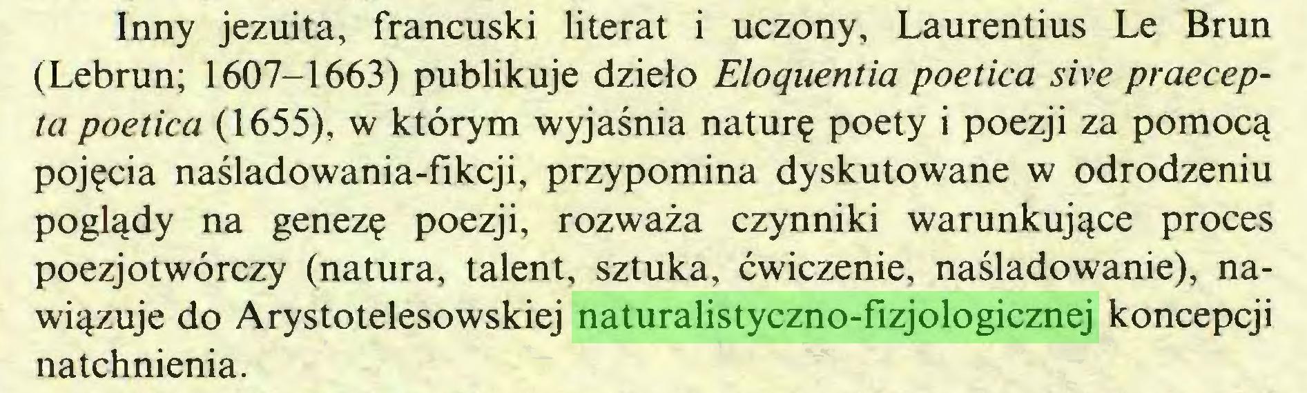 (...) Inny jezuita, francuski literat i uczony, Laurentius Le Brun (Lebrun; 1607-1663) publikuje dzieło Eloquentia poética sive praecepta poética (1655), w którym wyjaśnia naturę poety i poezji za pomocą pojęcia naśladowania-fikcji, przypomina dyskutowane w odrodzeniu poglądy na genezę poezji, rozważa czynniki warunkujące proces poezjotwórczy (natura, talent, sztuka, ćwiczenie, naśladowanie), nawiązuje do Arystotelesowskiej naturalistyczno-fizjologicznej koncepcji natchnienia...