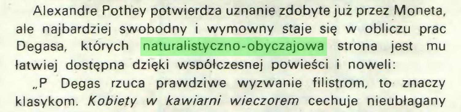 """(...) Alexandre Pothey potwierdza uznanie zdobyte już przez Moneta, ale najbardziej swobodny i wymowny staje się w obliczu prac Degasa, których naturalistyczno-obyczajowa strona jest mu łatwiej dostępna dzięki współczesnej powieści i noweli: """"P Degas rzuca prawdziwe wyzwanie filistrom, to znaczy klasykom. Kobiety w kawiarni wieczorem cechuje nieubłagany..."""