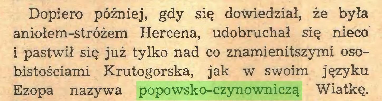 (...) Dopiero później, gdy się dowiedział, że była aniołem-stróżem Hercena, udobruchał się nieco i pastwił się już tylko nad co znamienitszymi osobistościami Krutogorska, jak w swoim języku Ezopa nazywa popowsko-czynowniczą Wiatkę...