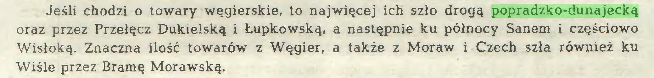 (...) Jeśli chodzi o towary węgierskie, to najwięcej ich szło drogą popradzko-dunajecką oraz przez Przełęcz Dukielską i Łupkowską, a następnie ku północy Sanem i częściowo Wisłoką. Znaczna ilość towarów z Węgier, a także z Moraw i Czech szła również ku Wiśle przez Bramę Morawską...
