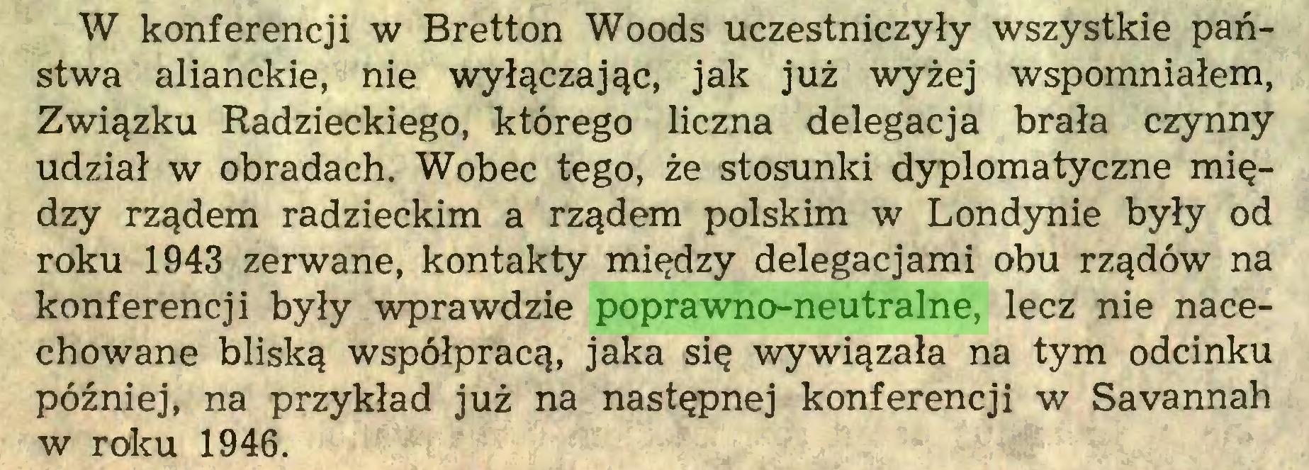 (...) W konferencji w Bretton Woods uczestniczyły wszystkie państwa alianckie, nie wyłączając, jak już wyżej wspomniałem, Związku Radzieckiego, którego liczna delegacja brała czynny udział w obradach. Wobec tego, że stosunki dyplomatyczne między rządem radzieckim a rządem polskim w Londynie były od roku 1943 zerwane, kontakty między delegacjami obu rządów na konferencji były wprawdzie poprawno-neutralne, lecz nie nacechowane bliską współpracą, jaka się wywiązała na tym odcinku później, na przykład już na następnej konferencji w Savannah w roku 1946...
