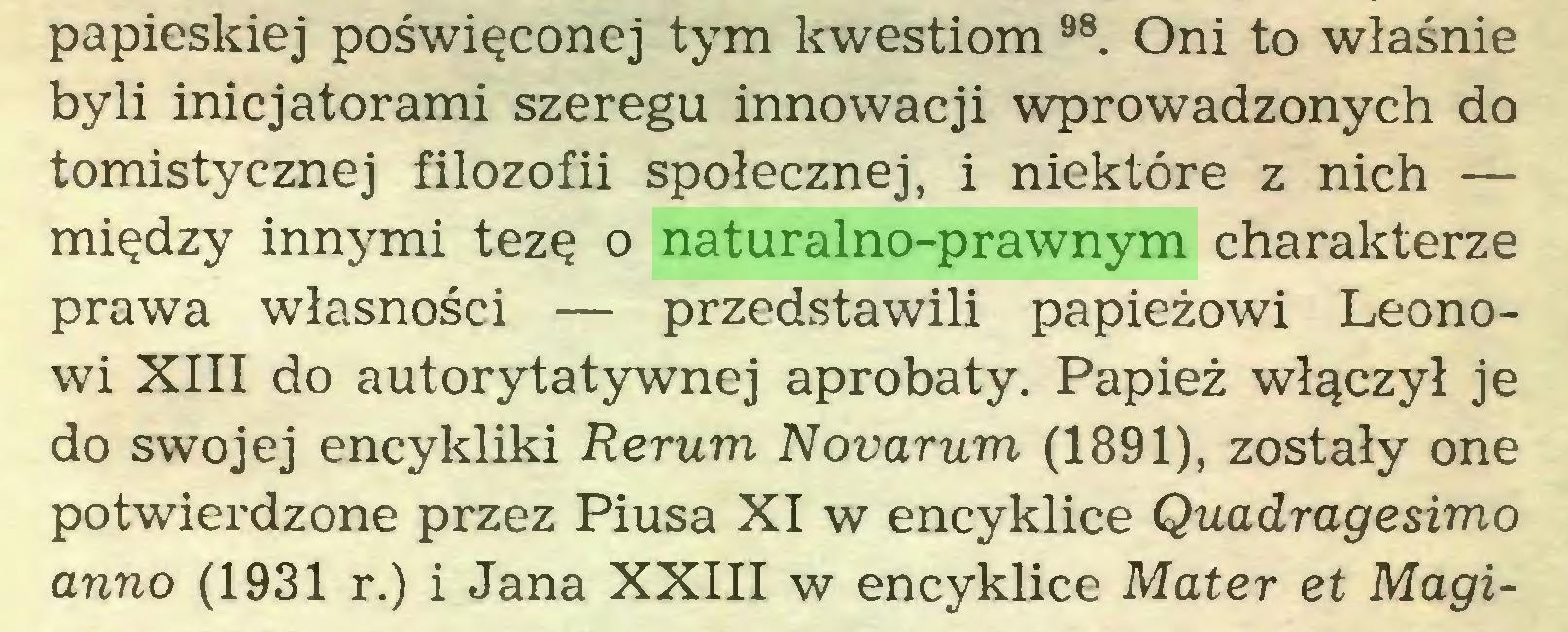 (...) papieskiej poświęconej tym kwestiom 98. Oni to właśnie byli inicjatorami szeregu innowacji wprowadzonych do tomistycznej filozofii społecznej, i niektóre z nich — między innymi tezę o naturalno-prawnym charakterze prawa własności — przedstawili papieżowi Leonowi XIII do autorytatywnej aprobaty. Papież włączył je do swojej encykliki Rerum Novarum (1891), zostały one potwierdzone przez Piusa XI w encyklice Quadragesimo anno (1931 r.) i Jana XXIII w encyklice Mater et Magi...