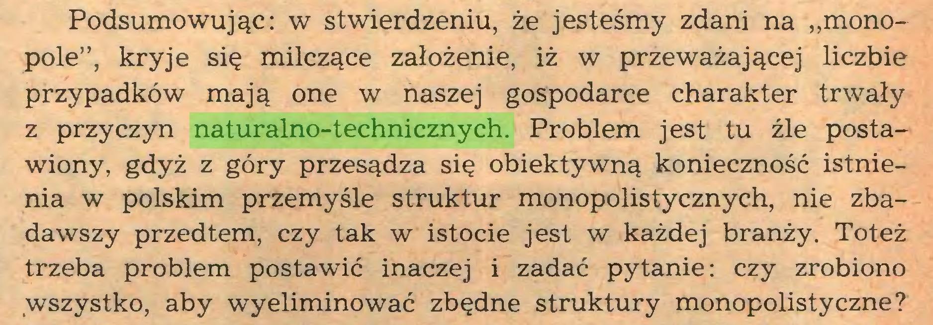 """(...) Podsumowując: w stwierdzeniu, że jesteśmy zdani na """"monopole"""", kryje się milczące założenie, iż w przeważającej liczbie przypadków mają one w naszej gospodarce charakter trwały z przyczyn naturalno-technicznych. Problem jest tu źle postawiony, gdyż z góry przesądza się obiektywną konieczność istnienia w polskim przemyśle struktur monopolistycznych, nie zbadawszy przedtem, czy tak w istocie jest w każdej branży. Toteż trzeba problem postawić inaczej i zadać pytanie: czy zrobiono wszystko, aby wyeliminować zbędne struktury monopolistyczne?..."""