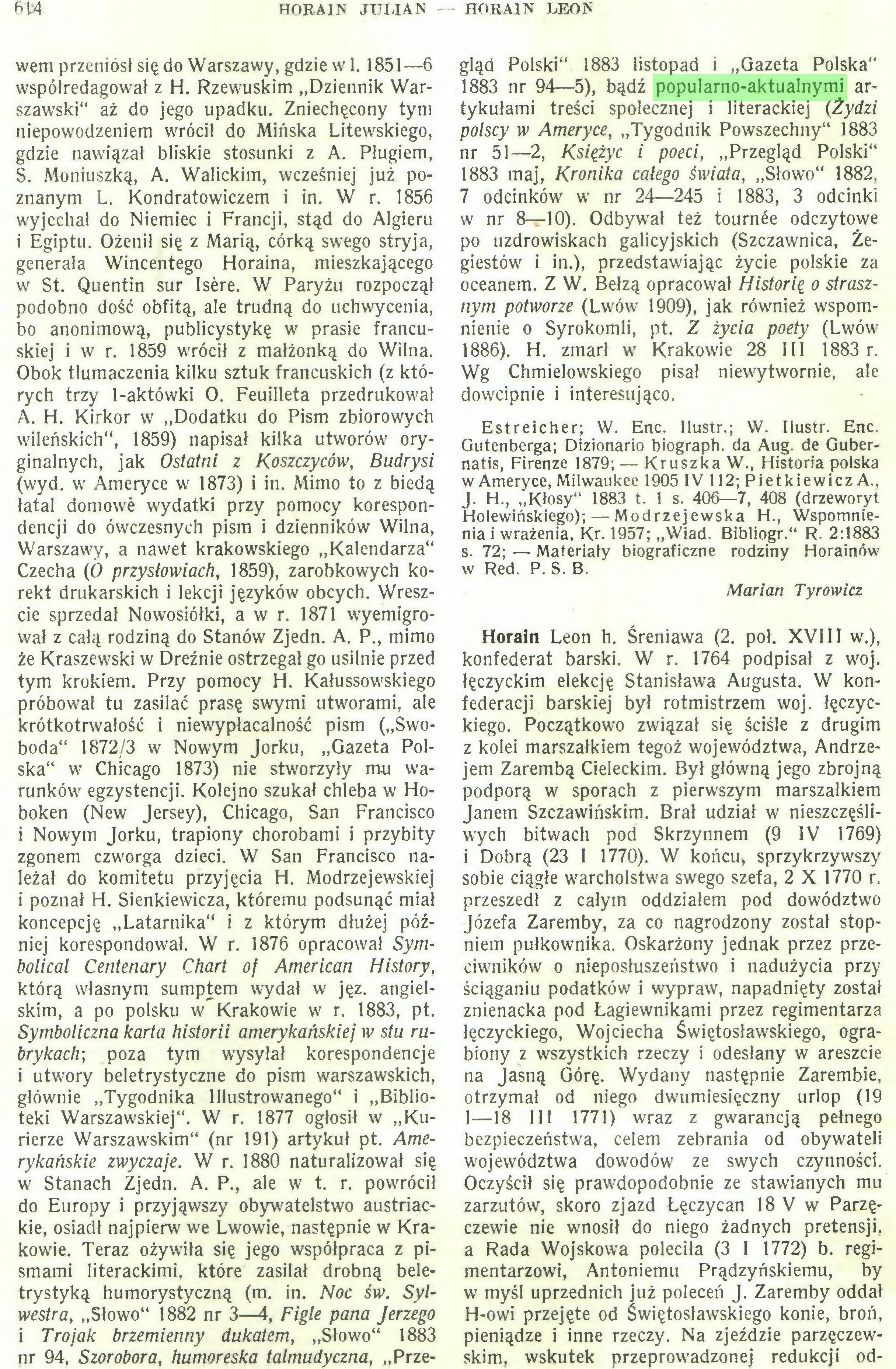 """(...) trystyką humorystyczną (m. in. Noc św. Sylwestra, """"Słowo"""" 1882 nr 3—4, Figle pana Jerzego i Trojak brzemienny dukatem, """"Słowo"""" 1883 nr 94, Szorobora, humoreska talmudyczna, """"Prze¬ HORAIN LEON gląd Polski"""" 1883 listopad i """"Gazeta Polska"""" 1883 nr 94—5), bądź popularno-aktualnymi artykułami treści społecznej i literackiej {Żydzi polscy w Ameryce, """"Tygodnik Powszechny"""" 1883 nr 51—2, Księżyc i poeci, """"Przegląd Polski"""" 1883 maj, Kronika całego świata, """"Słowo"""" 1882, 7 odcinków w nr 24—245 i 1883, 3 odcinki w nr 8—10). Odbywał też tournée odczytowe..."""