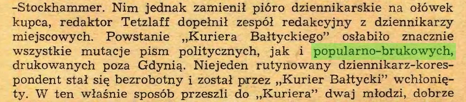 """(...) -Stockhammer. Nim jednak zamienił pióro dziennikarskie na ołówek kupca, redaktor Tetzlaff dopełnił zespół redakcyjny z dziennikarzy miejscowych. Powstanie """"Kuriera Bałtyckiego"""" osłabiło znacznie wszystkie mutacje pism politycznych, jak i popularno-brukowych, drukowanych poza Gdynią. Niejeden rutynowany dziennikarz-korespondent stał się bezrobotny i został przez """"Kurier Bałtycki"""" wchłonięty. W ten właśnie sposób przeszli do """"Kuriera"""" dwaj młodzi, dobrze..."""