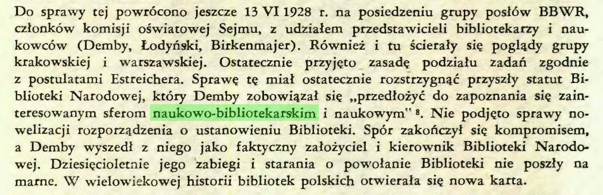 """(...) Do sprawy tej powrócono jeszcze 13 VI 1928 r. na posiedzeniu grupy posłów BBWR, członków komisji oświatowej Sejmu, z udziałem przedstawicieli bibliotekarzy i naukowców (Demby, Łodyński, Birkenmajer). Również i tu ścierały się poglądy grupy krakowskiej i warszawskiej. Ostatecznie przyjęto zasadę podziału zadań zgodnie z postulatami Estreichera. Sprawę tę miał ostatecznie rozstrzygnąć przyszły statut Biblioteki Narodowej, który Demby zobowiązał się """"przedłożyć do zapoznania się zainteresowanym sferom naukowo-bibliotekarskim i naukowym"""" ®. Nie podjęto sprawy nowelizacji rozporządzenia o ustanowieniu Biblioteki. Spór zakończył się kompromisem, a Demby wyszedł z niego jako faktyczny założyciel i kierownik Biblioteki Narodowej. Dziesięcioletnie jego zabiegi i starania o powołanie Biblioteki nie poszły na marne. W wielowiekowej historii bibliotek polskich otwierała się nowa karta..."""
