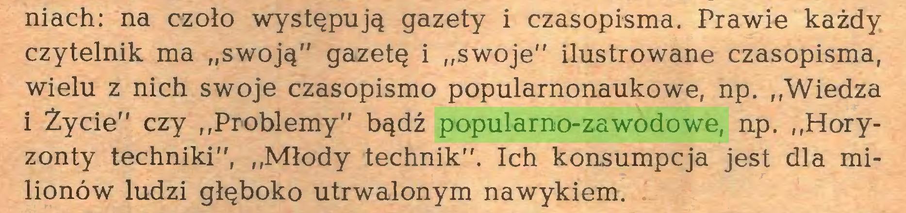 """(...) niach: na czoło występują gazety i czasopisma. Prawie każdy czytelnik ma """"swoją"""" gazetę i """"swoje"""" ilustrowane czasopisma, wielu z nich swoje czasopismo popularnonaukowe, np. """"Wiedza i Życie"""" czy """"Problemy"""" bądź popularno-zawodowe, np. """"Horyzonty techniki"""", """"Młody technik"""". Ich konsumpcja jest dla milionów ludzi głęboko utrwalonym nawykiem..."""